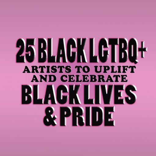 25 BLACK LGBTQI+ ARTISTS TO UPLIFT AND CELEBRATE BLACK LIVES & PRIDE!
